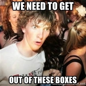 sudden realization guy - we need to get out of these boxes