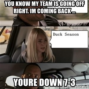 The Rock driving - you know my team is going off right. im coming back ... youre down 7-3