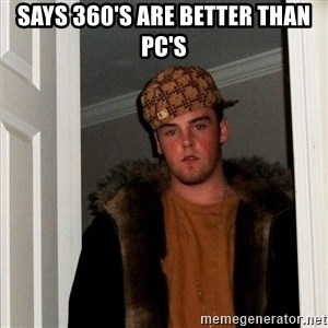 Scumbag Steve - says 360's are better than pc's