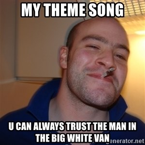 Good Guy Greg - my theme song  u can always trust the man in the big white van