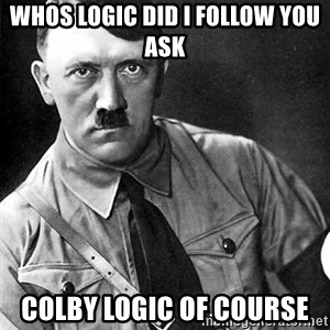Hitler Advice - whos logic did i follow you ask colby logic of course