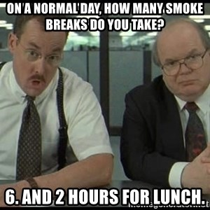 Office space - On a normal day, how many smoke breaks do you take? 6. and 2 hours for lunch.