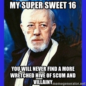 Obi Wan Kenobi  - my super sweet 16 YOU WILL NEVER FIND A MORE WRETCHED HIVE OF SCUM AND VILLAINY