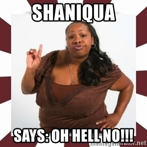 Sassy Black Woman - Shaniqua Says: OH HELL NO!!!