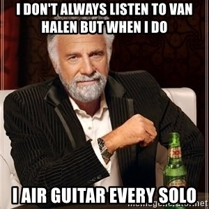 The Most Interesting Man In The World - I don't always listen to van halen but when I do  I Air guitar every solo