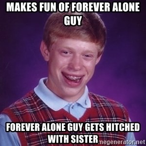 Bad Luck Brian - makes fun of forever alone guy forever alone guy gets hitched with sister