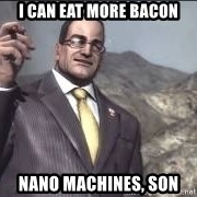 Nanomachines, son - I can eat more bacon nano machines, son