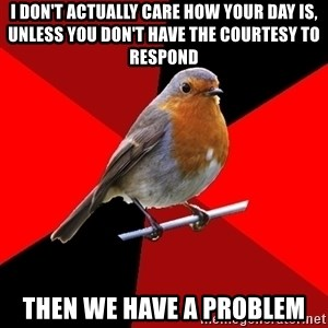 Retail Robin - i don't actually care how your day is, unless you don't have the courtesy to respond then we have a problem