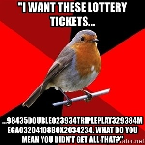 "Retail Robin - ""I want these lottery tickets... ...98435double023934tripleplay329384mega03204108box2034234. what do you mean you didn't get all that?"""