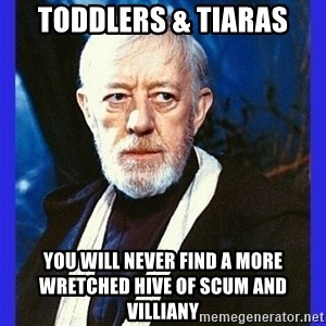 Obi Wan Kenobi  - toddlers & tiaras you will never find a more wretched hive of scum and villiany