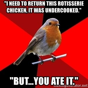 "Retail Robin - ""I need to return this rotisserie chicken, it was undercooked."" ""but...you ate it."""