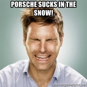 First World Problems Man - porsche sucks in the snow!