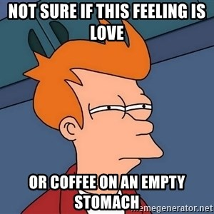 Futurama Fry - Not sure if this feeling is love or coffee on an empty stomach