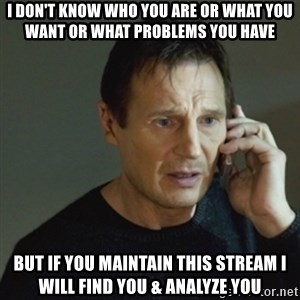 taken meme - I don't know who you are or what you want or what problems you have but if you maintain this stream I will find you & Analyze you