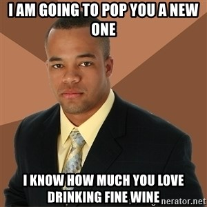 Successful Black Man - I am going to pop you a new one I know how much you love drinking fine wine