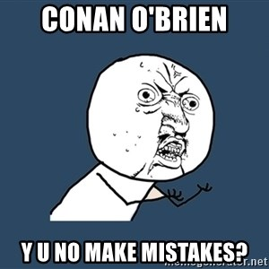 Y U No - conan o'brien y u no make mistakes?