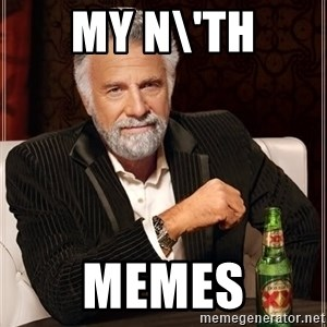 The Most Interesting Man In The World - my n\'th memes
