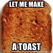 Plain Toast - LET ME MAKE  A TOAST