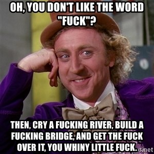 "Willy Wonka - Oh, you don't like the word ""fuck""? Then, cry a fucking river, build a fucking bridge, and get the fuck over it, you whiny little fuck."