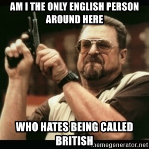 am i the only one around here - AM i the only english person around here who hates being called british