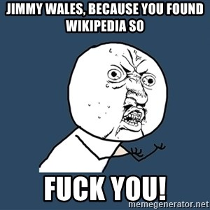 Y U No - JIMMY WALES, BECAUSE you FOUND WIKIPEDIA so fuck you!