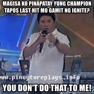 Willie You Don't Do That to Me! - MAGISA KO PINAPATAY YUNG CHAMPION TAPOS LAST HIT MO GAMIT NG IGNITE? You don't do that to me!