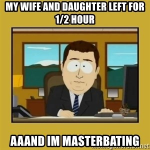 aaand its gone - MY WIFE AND DAUGHTER LEFT FOR 1/2 HOUR AAAND IM MASTerbating
