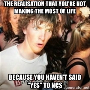 "sudden realization guy - the realisation that you're not making the most of life because you haven't said ""yes"" to ncs"