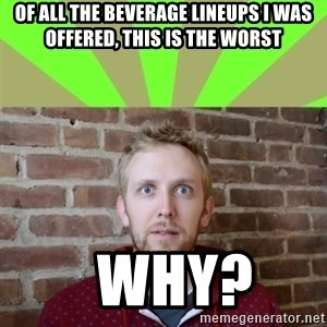 wikiryan - of all the beverage lineups i was offered, this is the worst   why?