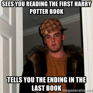 Scumbag Steve - sees you reading the first harry potter book tells you the ending in the last book