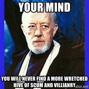 Obi Wan Kenobi  - your mind you will never find a more wretched hive of scum and villianry