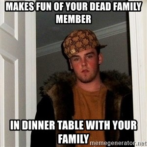 Scumbag Steve - makes fun of your dead family member in dinner table with your family