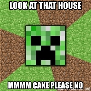 Minecraft Creeper - look at that house mmmm cake please no