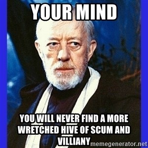 Obi Wan Kenobi  - your mind you will never find a more wretched hive of scum and villiany