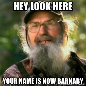 Duck Dynasty - Uncle Si  - Hey look here Your name is now barnaby