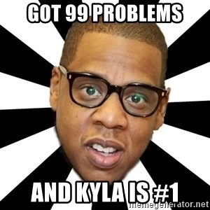 JayZ 99 Problems - gOT 99 PROBLEMS  aND KYLA IS #1