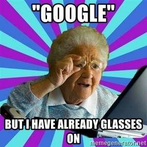 "old lady - ""google"" But i have already glasses on"