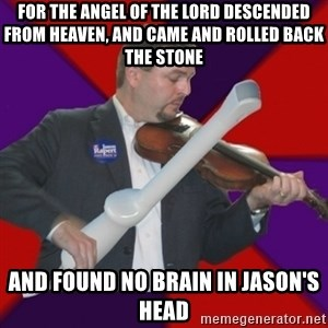 FiddlingRapert - for the angel of the Lord descended from heaven, and came and rolled back the stone and found no brain in Jason's head