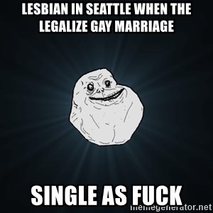 Forever Alone - lesbian in seattle when the legalize gay marriage single as fuck