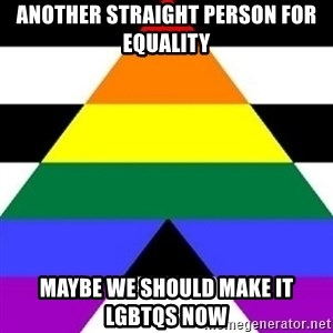 Bad Straight Ally - ANOTHER STRAIGHT PERSON FOR EQUALITY MAYBE WE SHOULD MAKE IT LGBTQS NOW