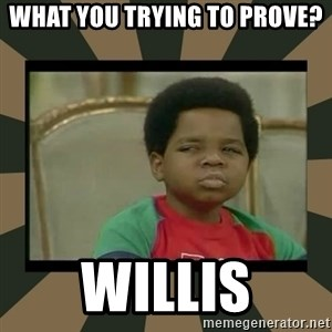 What you talkin' bout Willis  - What you trying to prove? Willis