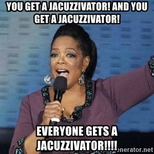 oprah winfrey - You get a jacuzzivator! and you get a jacuzzivator! everyone gets a jacuzzivator!!!!