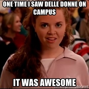 Mean Girls meme - ONE TIME I SAW DELLE DONNE ON CAMPUS IT WAS AWESOME