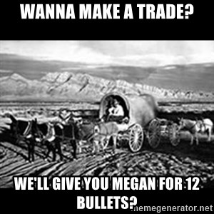 Oregon Trail Vindictus - Wanna make a tRade? We'll giVe you Megan for 12 bullets?