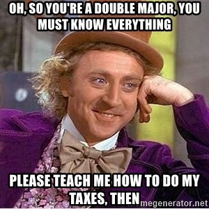 Willy Wonka - oh, so you're a double major, you must know everything please teach me how to do my taxes, then