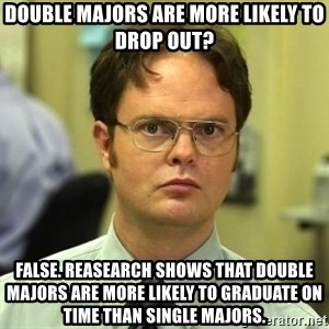 Dwight Schrute - double majors are more likely to drop out? false. reasearch shows that double majors are more likely to graduate on time than single majors.