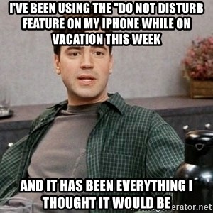 """Office Space meme - I've been using the """"do not disturb featUre on my iPhone while on vacation this week ANd it has been everything I thought it would be"""