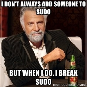 The Most Interesting Man In The World - I don't always add someone to sudo but when I do, I break sudo