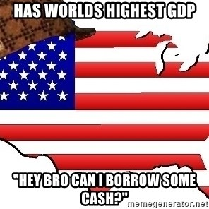 "Scumbag America - has worlds highest gdp ""hey bro can I borrow some cash?"""