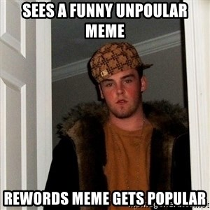 Scumbag Steve - sees a funny unpoular meme rewords meme gets popular